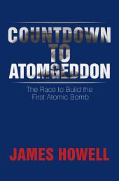 Countdown to Atomgeddon: The Race to Build the First Atomic Bomb