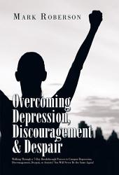 Overcoming Depression, Discouragement & Despair: Walking Through a 7-Day Breakthrough Process to Conquer Depression, Discouragement, Despair, or Anxiety! You Will Never Be the Same Again!