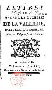 Lettres de Madame la duchesse de La Vallière, morte religieuse carmelite, avec un abrégé de sa vie pénitente