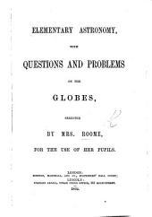 Elementary Astronomy, with questions and problems on the Globes, selected by Mrs Roome, etc