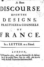 A Short Discourse upon the designs, practices, and counsels of France. In a letter to a friend ... First printed in 1677, etc