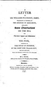 A Letter to Sir W. Pulteney, Containing Some Observations on the Bill for the Better Support and Maintenance of the Poor
