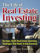 The Life of Real Estate Investing: No Hype, No Bs Real Estate Investing Strategies That Work in Any Economy