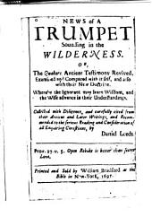 News of a trumpet sounding in the wilderness, or, The Quakers antient testimony revived, examined and compared with itself, and also with their new doctrine: whereby the ignorant may learn wisdom, and the wise advance in their understandings