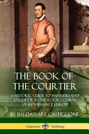 The Book of the Courtier  A Historic Guide to Manners and Etiquette in the Royal Courts of Renaissance Europe