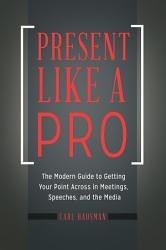 Present Like A Pro The Modern Guide To Getting Your Point Across In Meetings Speeches And The Media Book PDF