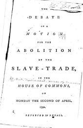 The Debate on a Motion for the Abolition of the Slave-trade, in the House of Commons, Monday the Second of April, 1792: Reported in Detail