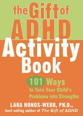 The Gift of ADHD Activity Book: 101 Ways to Turn Your Child's Problems into Strengths