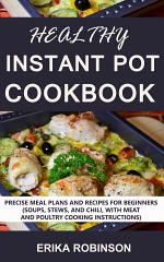 Healthy Instant Pot Cookbook: Precise Meal Plans and Recipes for Beginners (Soups, Stews, and Chili, with Meat and Poultry Cooking Instructions)