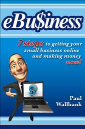 eBu$iness: 7 Steps to Get Your Small Business Online... and Making Money Now!