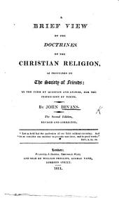 A Brief View of the Doctrines of the Christian Religion as professed by the Society of Friends, in the form of question and answer, etc