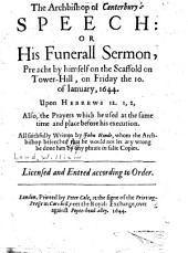 The Archbishop of Canterbury's Speech: Or His Funerall Sermon Preacht by Himself on the Scaffold on Tower-Hill, on Friday the 10. of January. 1644. Upon Hebrews 12. 1, 2: Also, the Prayers which He Used at the Same Time and Place Before His Execution