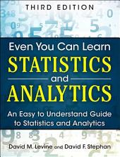 Even You Can Learn Statistics and Analytics: An Easy to Understand Guide to Statistics and Analytics, Edition 3