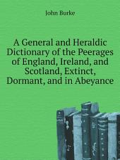 A General and Heraldic Dictionary of the Peerages of England, Ireland, and Scotland, Extinct, Dormant, and in Abeyance