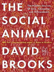The Social Animal  The Hidden Sources of Love  Character  and Achievement PDF