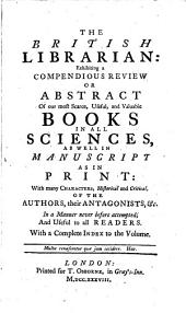 The British Librarian:: Exhibiting a Compendious Review Or Abstract of Our Most Scarce, Useful, and Valuable Books in All Sciences, as Well in Manuscript as in Print: with Many Characters, Historical and Critical, of the Authors, Their Antagonists, &c. In a Manner Never Before Attempted, and Useful to All Readers. With a Complete Index to the Volume..