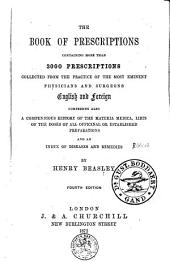 The Book of Prescriptions: Containing More Than 3000 Prescriptions Collected from the Practice of the Most Eminent Physicians and Surgeons English and Foreign ; Comprising Also a Compendious History of the Materia Medica, Lists of the Doses of All Officinal [sic] Or Established Preparations and an Index of Diseases and Remedies