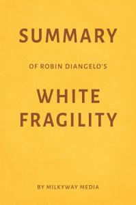 Summary of Robin DiAngelo   s White Fragility by Milkyway Media Book