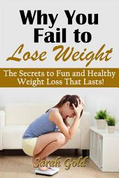 Why You Fail to Lose Weight: The Secrets to Fun and Healthy Weight Loss That Lasts!
