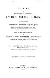 Outline of the Method of Conducting a Trigonometrical Survey, for the Formation of Geographical and Topographical Maps and Plans: Military Reconnaissance, Levelling, Etc.; with the Most Useful Problems in Geodesy and Practical Astronomy, and Formulæ and Tables for Facilitating Their Calculation