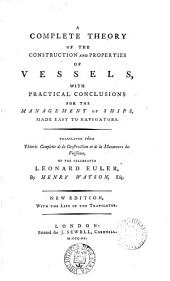 A Complete Theory of the Construction and Properties of Vessels: With Practical Conclusions for the Management of Ships, Made Easy to Navigators. Translated from Théorie Complette de la Construction Et de la Manœuvre Des Vaissaux, of the Celebrated Leonard Euler, by Henry Watson, Esq