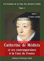 Catherine de Médicis et ses contemporaines à la Cour de France: Les Femmes de la Cour des derniers Valois Tome 2