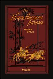 The North American Indians Volume 1 of 2: Being Letters and Notes on Their Manners and Conditions