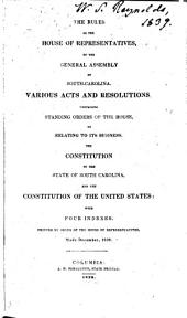 The Rules of the House of Representatives of the General Assembly of South-Carolina: Various Acts and Resolutions Containing Standing Orders of the House Or Relating to Its Business. The Constitution of the State of S.C. and the Constitution of the U.S. With Indexes ...