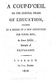 A Coup-d'oeil on the General Means of Education: Followed by a Notice of a New Institution for Young Boys
