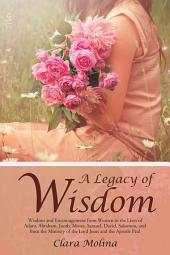 A Legacy of Wisdom: Wisdom and Encouragement from Women in the Lives of Adam, Abraham, Jacob, Moses, Samuel, David, Solomon, and from the Ministry of the Lord Jesus and the Apostle Paul