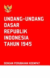 Undang Undang Dasar Negara Republik Indonesia: Tahun 1945 dan Perubahan Keempat