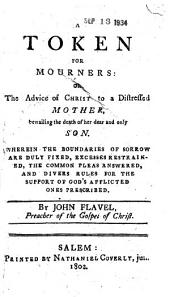 A Token for Mourners: Or, The Advice of Christ to a Distressed Mother, Bewailing the Death of Her Dear and Only Son. Wherein the Boundaries of Sorrow are Duly Fixed, Excesses Restrained, the Common Pleas Answered, and Divers Rules for the Support of God's Afflicted Ones Prescribed