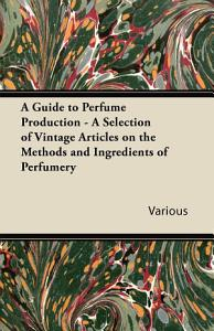 A Guide to Perfume Production   A Selection of Vintage Articles on the Methods and Ingredients of Perfumery