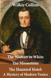 The Woman in White (illustrated) + The Moonstone + The Haunted Hotel: A Mystery of Modern Venice