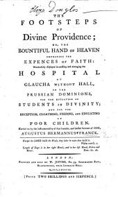 The Footsteps of Divine Providence; Or, the Bountiful Hand of Heaven Defraying the Expences of Faith: Wonderfully Displayed in Erecting and Managing the Hospital at Glaucha Without Hall ... for the Education of Students in Divinity, Etc