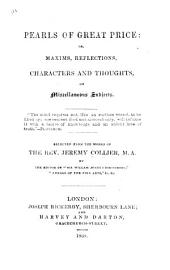"Pearls of Great Price: or, Maxims, reflections, characters and thoughts, on miscellaneous subjects ... Selected from the works of the Rev. Jeremy Collier by the editor of ""Sir William Jones's Discourses,"" etc. [The editor's preface signed: J. E., i.e. James Elmes.]"