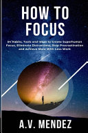 How to Focus: 54 Habits, Tools and Ideas to Create Superhuman Focus, Eliminate Distractions, Stop Procrastination and Achieve More W