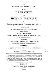 A comprehensive view of the depravity of human nature, or, Emancipation from darkness to light. To which are added, select extracts from a work by M. Meade entitled: 'The almost Christian discovered'. By the distressed widow of a gentleman [signed M. Farrer].