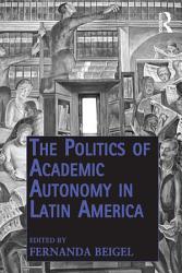 The Politics of Academic Autonomy in Latin America PDF