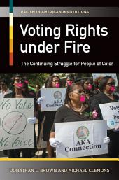 Voting Rights Under Fire: The Continuing Struggle for People of Color: The Continuing Struggle for People of Color