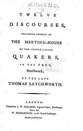 Twelve Discourses: Delivered Chiefly at the Meeting-house of the People Called Quakers, in the Park, Southwark