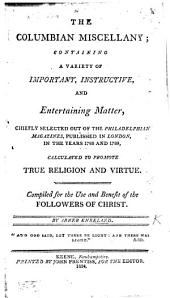 The Columbian Miscellany. ... Chiefly Selected Out of the Philadelphian Magazines, Published in London, in ... 1788 and 1789, Etc