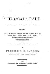 The Coal Trade: A Compendium of Valuable Information Relative to Coal Production, Prices, Transportation, Etc., at Home and Abroad, with Many Facts Worthy of Preservation for Future Reference