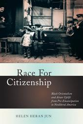 Race for Citizenship: Black Orientalism and Asian Uplift from Pre-Emancipation to Neoliberal America