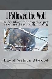 I Followed the Wolf: Buck's Story, the Prequel/Sequel to Where the Mockingbird Sang