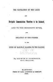 The Navigation of the Lakes and Navigable Communications Therefrom to the Seaboard, and to the Mississippi River: And Relation of the Former to the Lines of Railway Leading to the Pacific