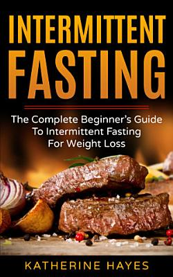 Intermittent Fasting  The Complete Beginner s Guide to Intermittent Fasting for Weight Loss PDF