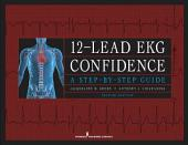 12-Lead EKG Confidence, Second Edition: A Step-by-Step Guide, Edition 2