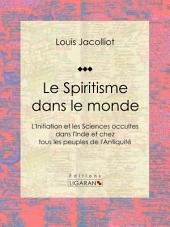 Le Spiritisme dans le monde: L'Initiation et les Sciences occultes dans l'Inde et chez tous les peuples de l'Antiquité