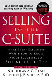 Selling to the C-Suite, Second Edition: What Every Executive Wants You to Know About Successfully Selling to the Top: What Every Executive Wants You to Know About Successfully Selling to the Top, Edition 2